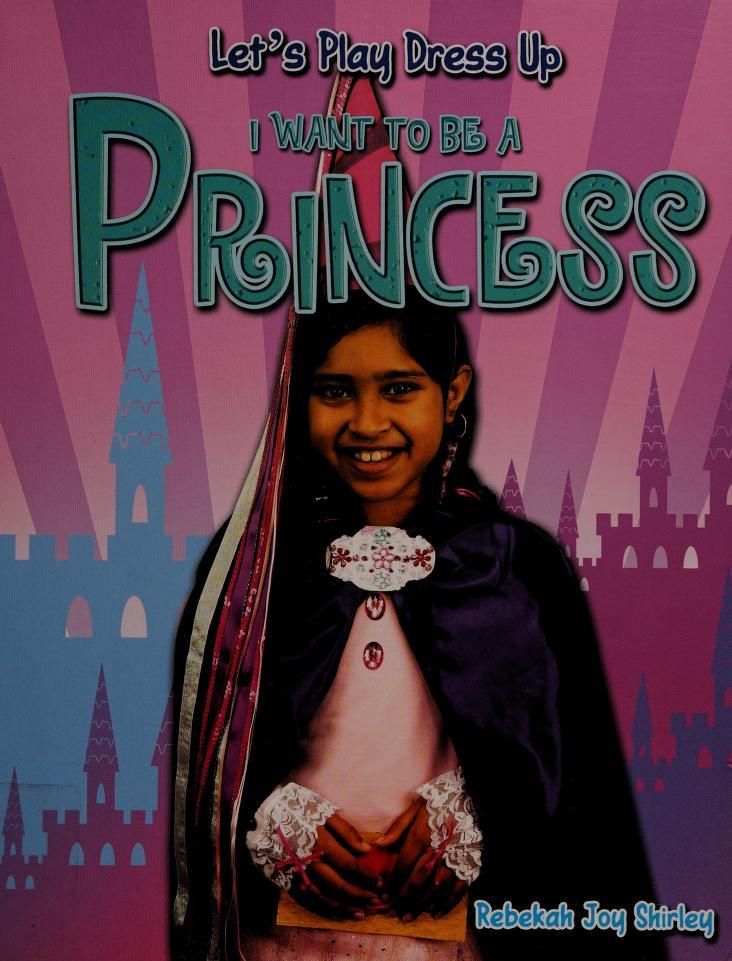 I want to be a princess by Rebekah Joy Shirley